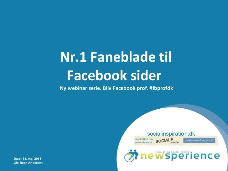 Nr.1 Faneblade til Facebook sider   Ny webinar serie. Bliv Facebook prof. #fbprofdk Dato: 13. maj 2011 Ole Bach Andersen s...
