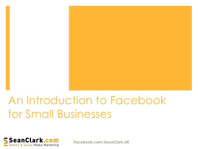 An Introduction to Facebookfor Small BusinessesFacebook.com/SeanClark.UK