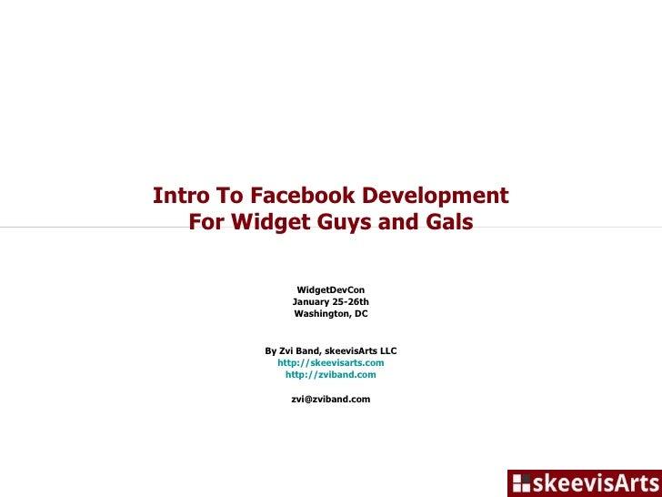 Intro To Facebook Development For Widget Guys and Gals WidgetDevCon January 25-26th Washington, DC By Zvi Band, skeevisArt...