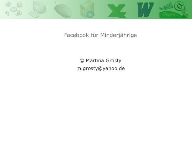 Facebook für Minderjährige            Power Point            Martina Grosty     © Martina Grosty    m.grosty@yahoo.de
