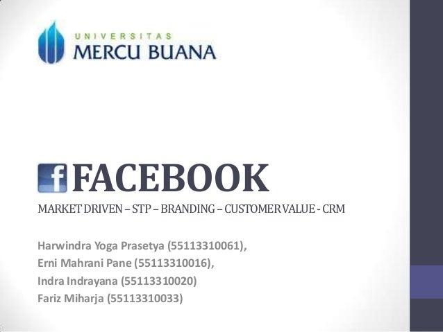 FACEBOOK MARKET DRIVEN – STP – BRANDING – CUSTOMER VALUE - CRM Harwindra Yoga Prasetya (55113310061), Erni Mahrani Pane (5...