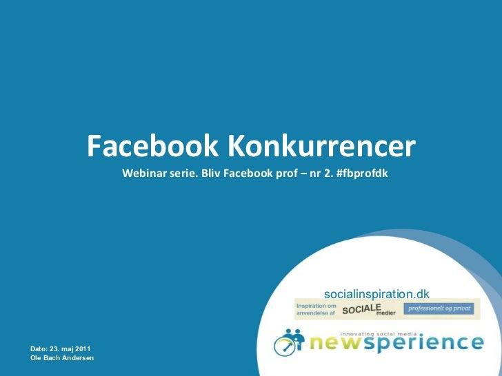 Facebook Konkurrencer  Webinar serie. Bliv Facebook prof – nr 2. #fbprofdk Dato: 23. maj 2011 Ole Bach Andersen socialinsp...