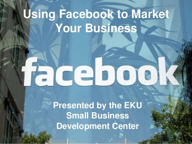 Using Facebook to Market     Your Business    Presented by the EKU       Small Business     Development Center