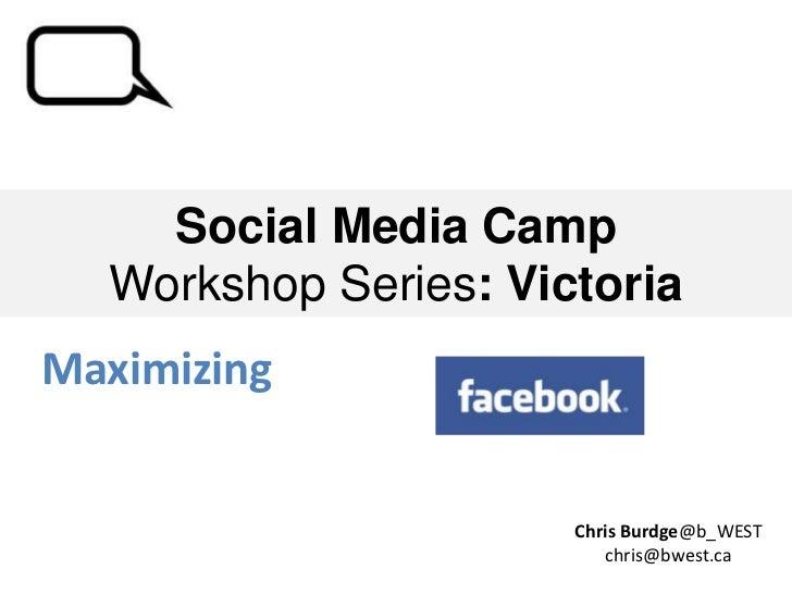 Social Media Camp  Workshop Series: VictoriaMaximizing                      Chris Burdge@b_WEST                         ch...