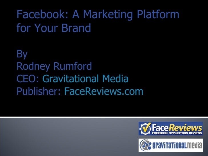 Facebook: A Marketing Platform for Your Brand By Rodney Rumford CEO:  Gravitational Media Publisher:  FaceReviews.com