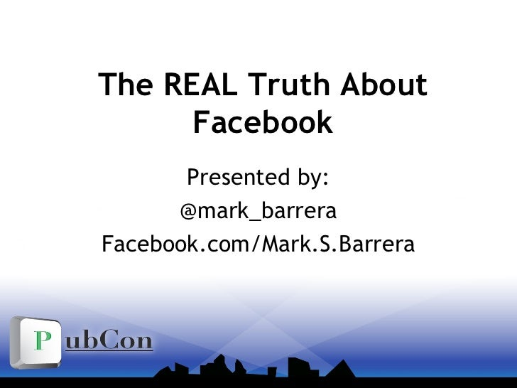 The REAL Truth About Facebook Presented by: @mark_barrera Facebook.com/Mark.S.Barrera