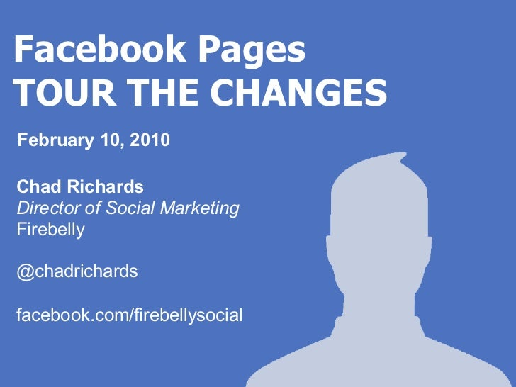 Facebook PagesTOUR THE CHANGESFebruary 10, 2010Chad RichardsDirector of Social MarketingFirebelly@chadrichardsfacebook.com...
