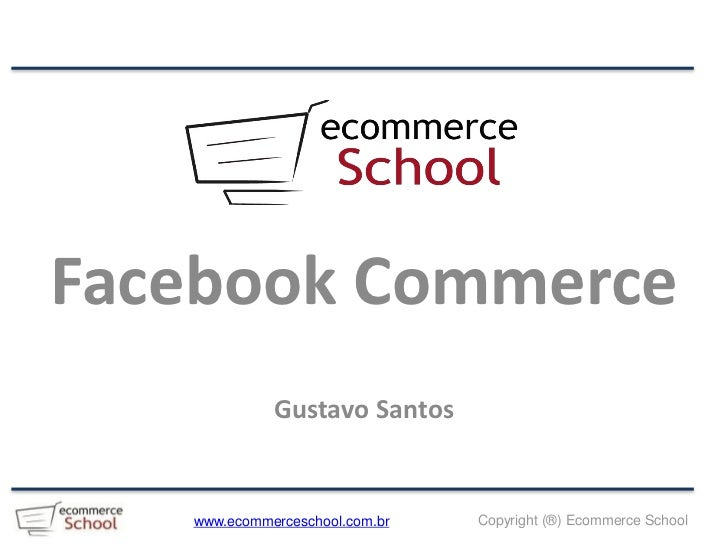 Facebook Commerce             Gustavo Santos   www.ecommerceschool.com.br   Copyright (®) Ecommerce School