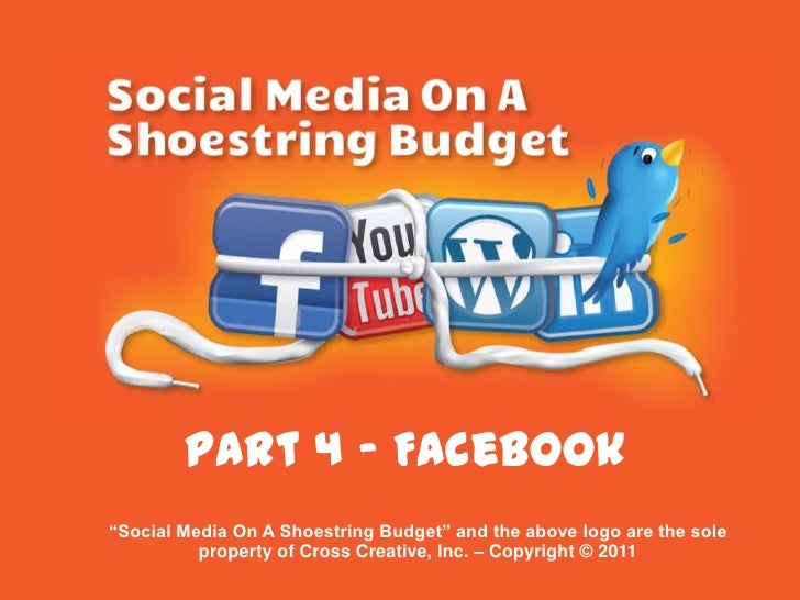 "Part 4 - Facebook<br />""Social Media On A Shoestring Budget"" and the above logo are the sole property of Cross Creative, I..."