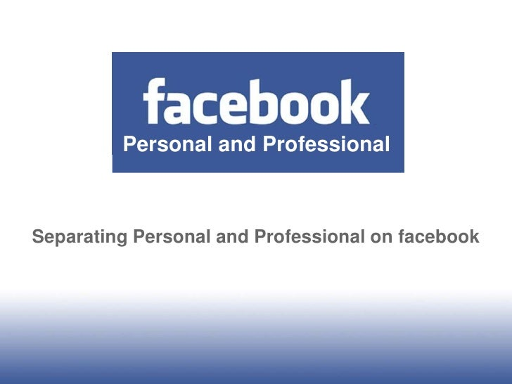 Personal and Professional<br />Separating Personal and Professional on facebook<br />