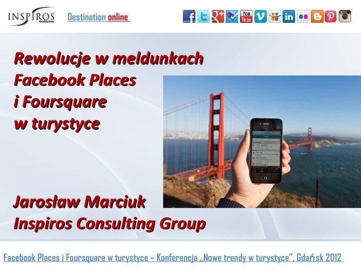 Destination online  Rewolucje w meldunkach  Facebook Places  i Foursquare  w turystyce  Jarosław Marciuk  Inspiros Consult...