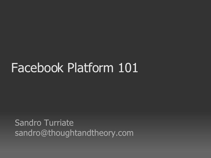 Facebook Platform 101 <ul><ul><li>Sandro Turriate </li></ul></ul><ul><ul><li>[email_address] </li></ul></ul>