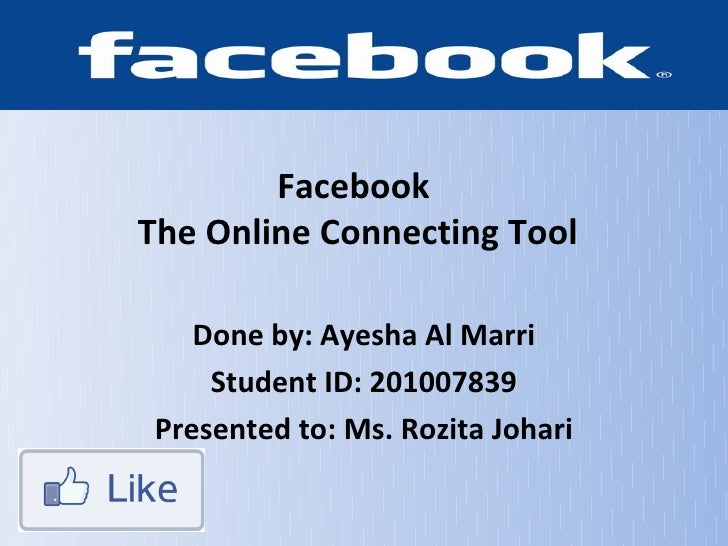 FacebookThe Online Connecting Tool    Done by: Ayesha Al Marri     Student ID: 201007839 Presented to: Ms. Rozita Johari