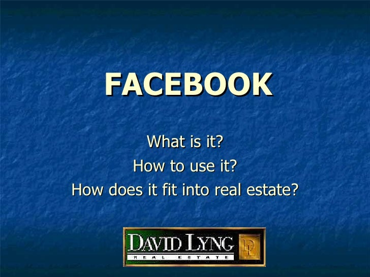 FACEBOOK What is it? How to use it? How does it fit into real estate?