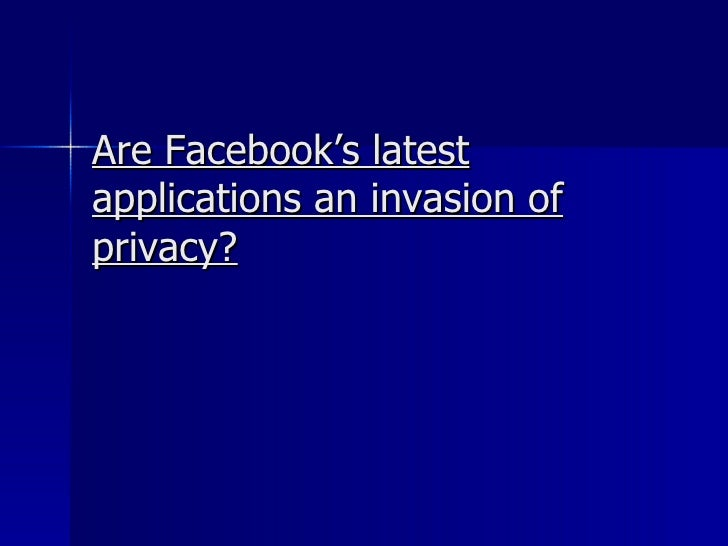 Are Facebook's latest applications an invasion of privacy?