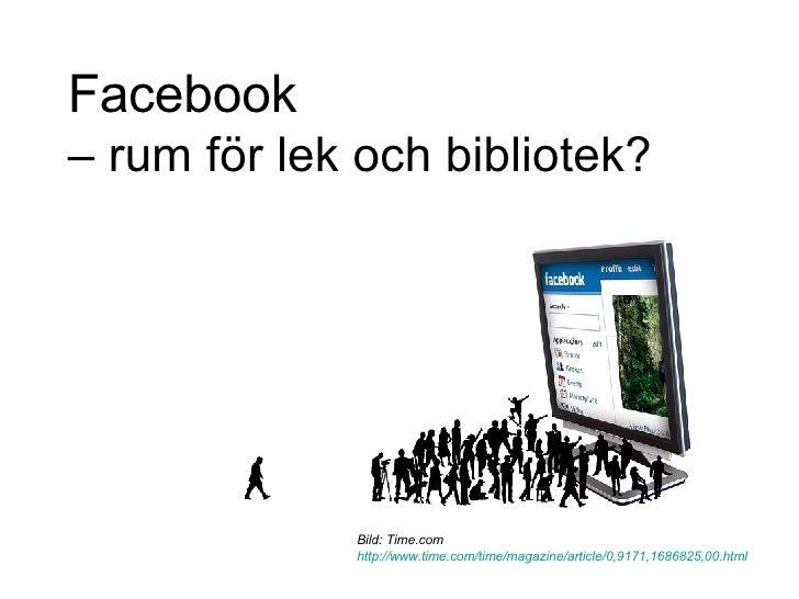 Facebook   – rum för lek och bibliotek?  Bild: Time.com  http://www.time.com/time/magazine/article/0,9171,1686825,00.html