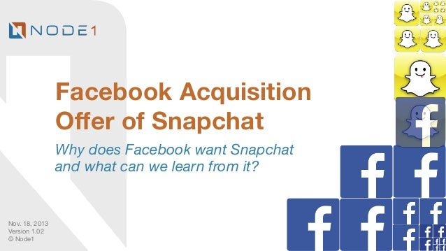 Facebook Acquisition Offer of Snapchat Why does Facebook want Snapchat and what can we learn from it?  Nov. 18, 2013 Versio...