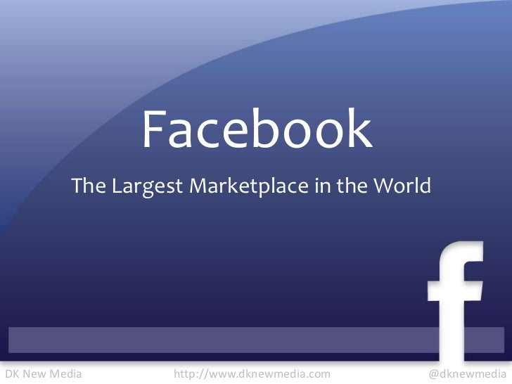Facebook<br />The Largest Marketplace in the World<br />@dknewmedia<br />http://www.dknewmedia.com<br />DK New Media<br />