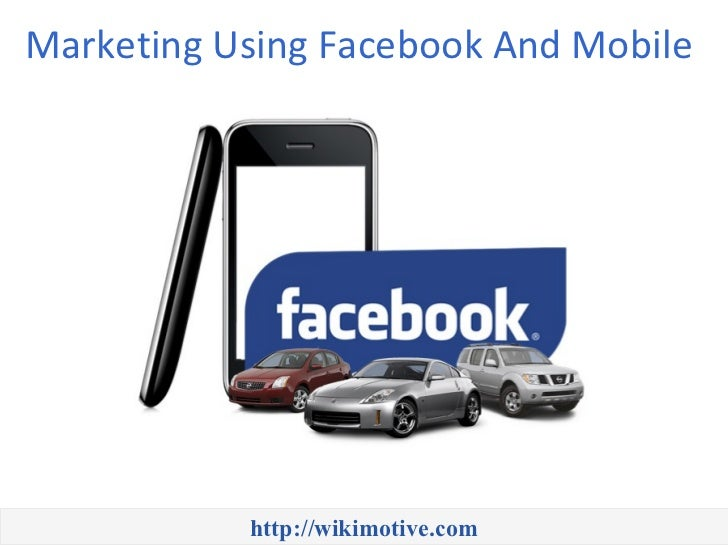 Marketing Using Facebook And Mobile           http://wikimotive.com