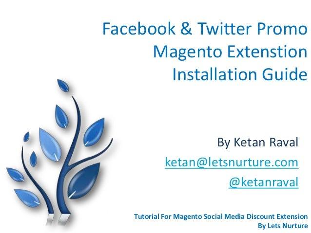 Facebook & Twitter Promo Magento Extenstion Installation Guide By Ketan Raval ketan@letsnurture.com @ketanraval Tutorial F...