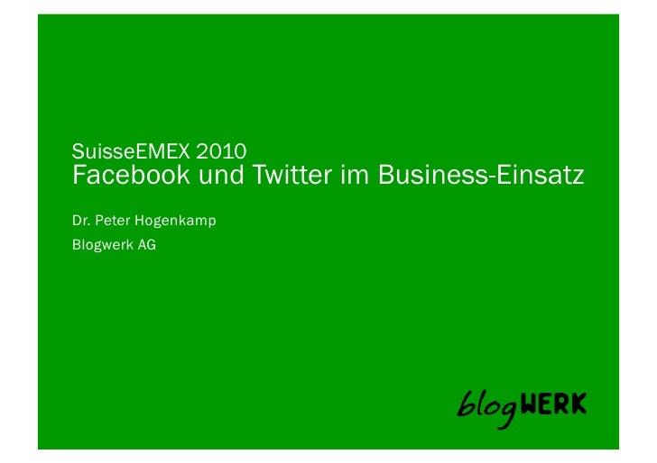 SuisseEMEX 2010 Facebook und Twitter im Business-Einsatz Dr. Peter Hogenkamp Blogwerk AG