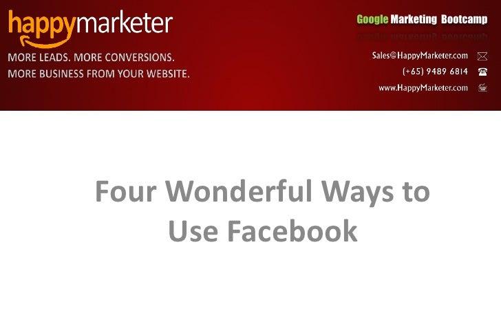 Google Marketing Bootcamp     Four Wonderful Ways to      Use Facebook