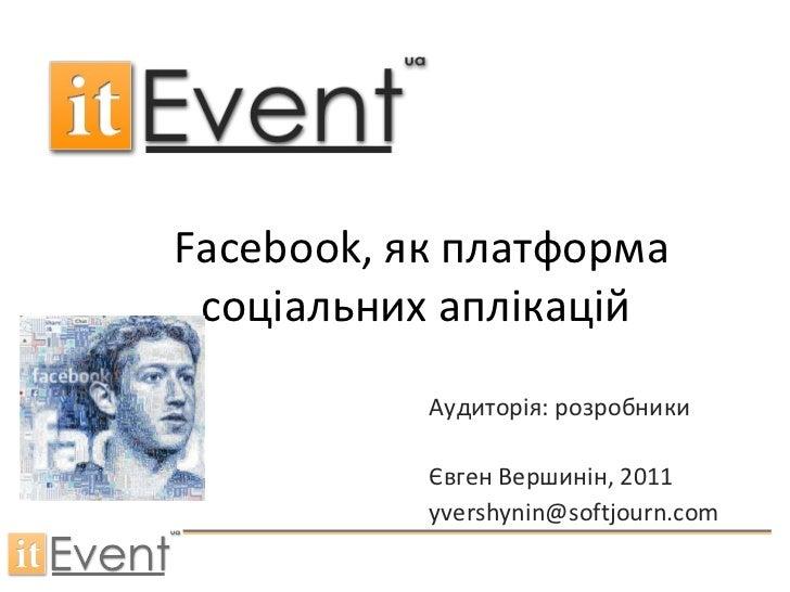 Facebook , як платформа соціальних аплікацій   Аудиторія: розробники Євген Вершинін , 2011 [email_address]