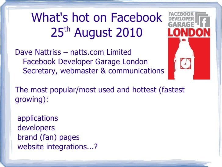 What's hot on Facebook 25 th  August 2010 Dave Nattriss – natts.com Limited Facebook Developer Garage London Secretary, we...