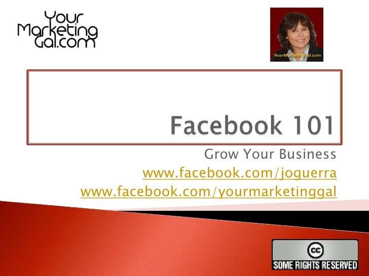 Facebook 101<br />Grow Your Business<br />www.facebook.com/joguerra<br />www.facebook.com/yourmarketinggal<br />