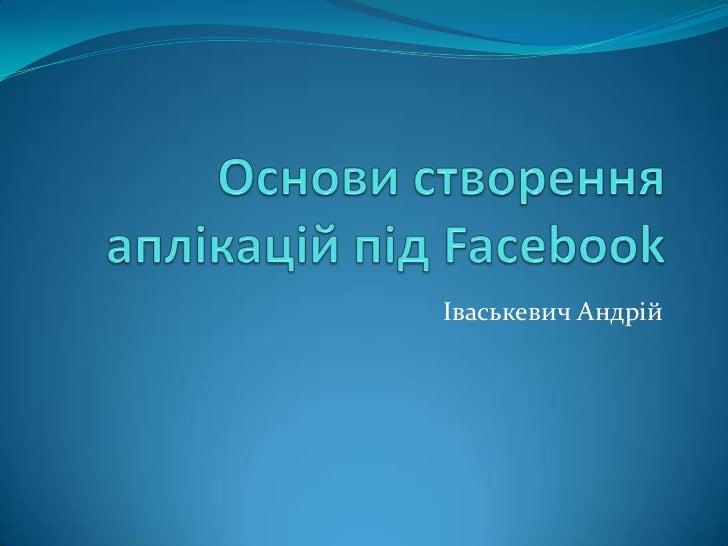 """Андрій Іваськевич """"Таємниці та перспективи створення Facebook Apps"""""""