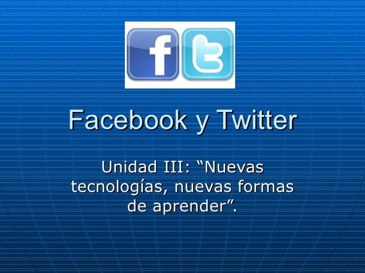 """Facebook y Twitter    Unidad III: """"Nuevastecnologías, nuevas formas       de aprender""""."""
