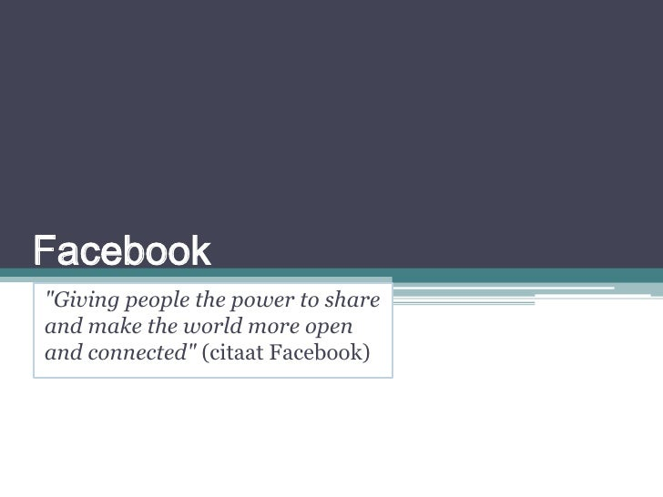 """Facebook<br />""""Giving people the power to share and make the world more open and connected"""" (citaat Facebook)<br />"""