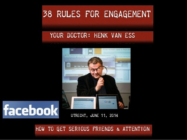 38 RULES FOR ENGAGEMENT HOW TO GET SERIOUS FRIENDS & ATTENTION YOUR DOCTOR: Henk van Ess UTRECHT, JUNE 11, 2014