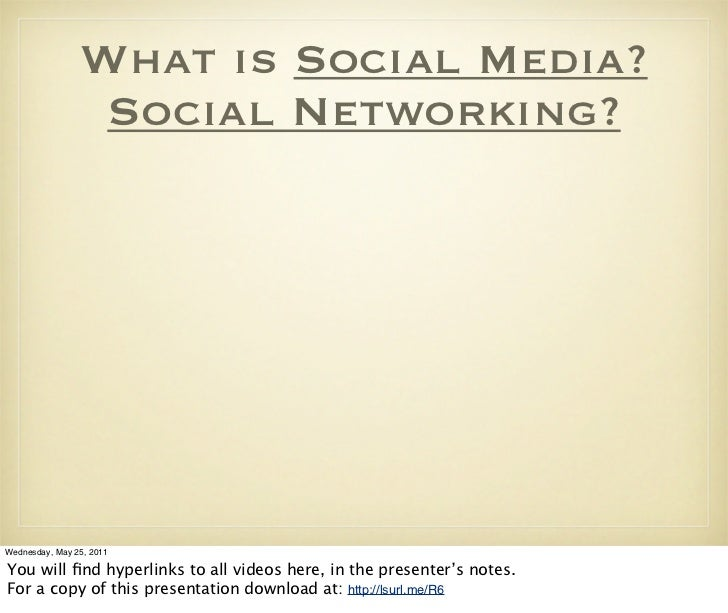 What is Social Media?                 Social Networking?Wednesday, May 25, 2011You will find hyperlinks to all videos here,...