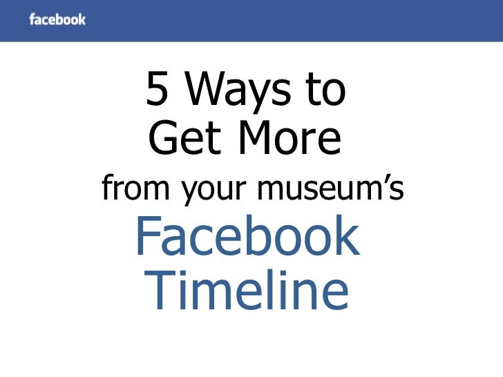5 Ways to  Get Morefrom your museum's Facebook Timeline