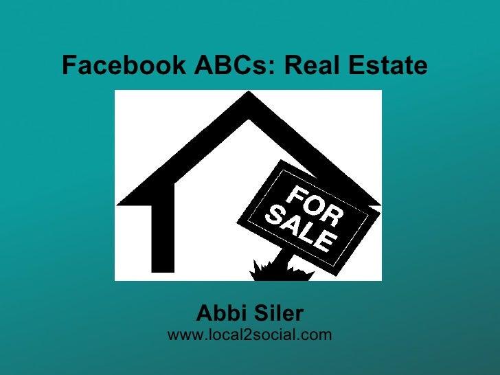 Facebook ABCs: Real Estate Abbi Siler www.local2social.com