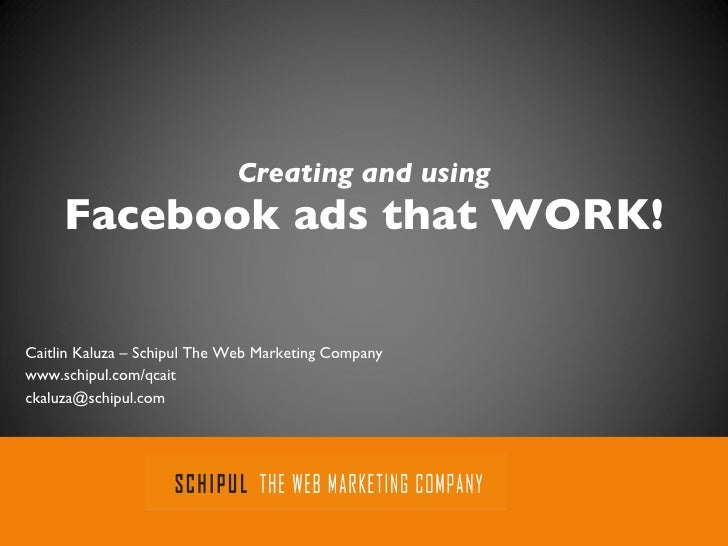 Creating and using Facebook ads that WORK! Caitlin Kaluza – Schipul The Web Marketing Company www.schipul.com/qcait [email...