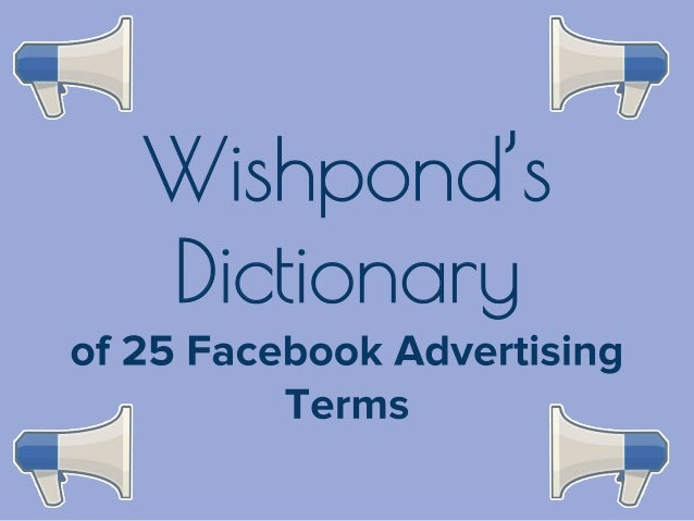 Wishpond's Dictionary: 25 Facebook Advertising Terms