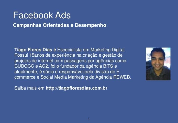 Facebook AdsCampanhas Orientadas a DesempenhoTiago Flores Dias é Especialista em Marketing Digital.Possui 15anos de experi...