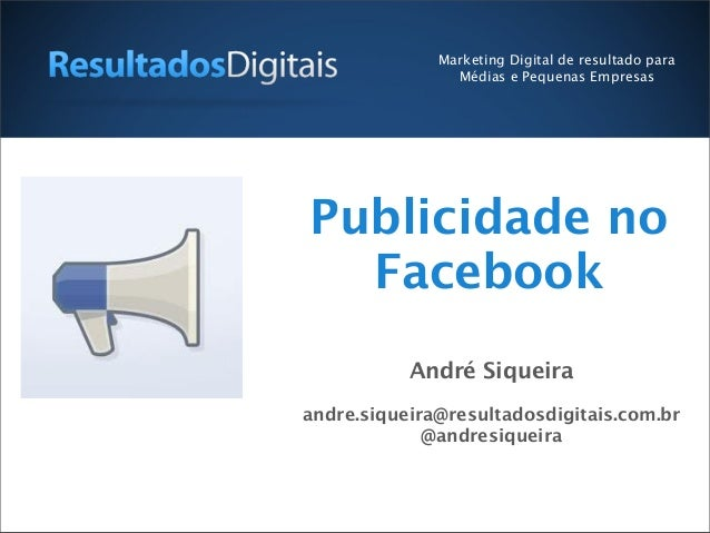Publicidade noFacebookAndré Siqueiraandre.siqueira@resultadosdigitais.com.br@andresiqueiraMarketing Digital de resultado p...