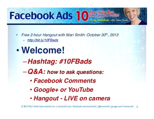•  Free 2-hour Hangout with Mari Smith: October 30th, 2013! –  http://bit.ly/10FBads !  • Welcome!! – Hashtag: #10FBads! –...