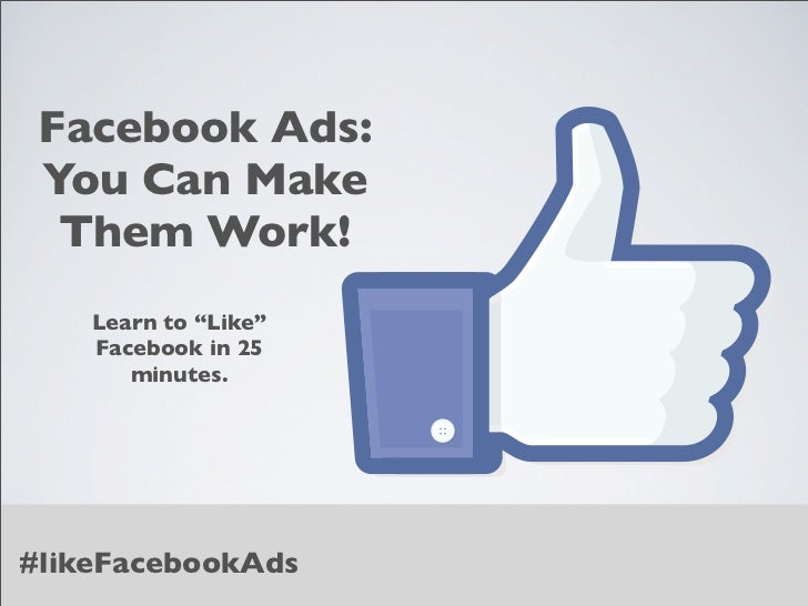 "Facebook Ads: You Can Make  Them Work!    Learn to ""Like""    Facebook in 25       minutes.#likeFacebookAds"