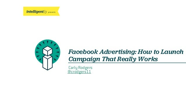 presents Facebook Advertising: How to Launch Campaign That Really Works Carly Rodgers @crodgers11
