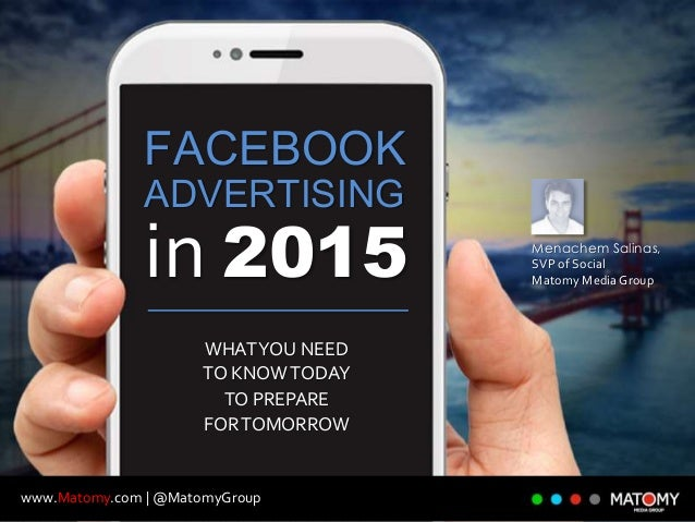 www.Matomy.com | @MatomyGroup FACEBOOK ADVERTISING in 2015 WHATYOU NEED TO KNOWTODAY TO PREPARE FORTOMORROW Menachem Salin...