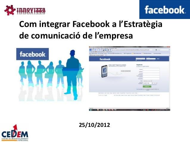 Com integrar Facebook a l'Estratègiade comunicació de l'empresa              25/10/2012