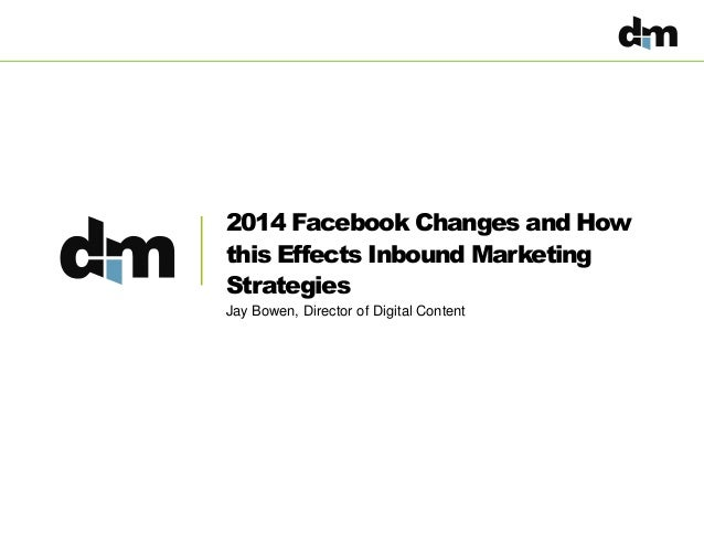 2014 Facebook Changes and How this Effects Inbound Marketing Strategies Jay Bowen, Director of Digital Content