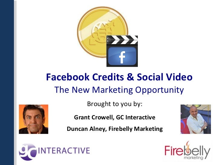 Facebook Credits & Social Video The New Marketing Opportunity Brought to you by: Grant Crowell, GC Interactive Duncan Alne...