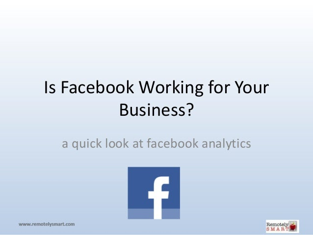 Is Facebook Working for Your         Business?  a quick look at facebook analytics