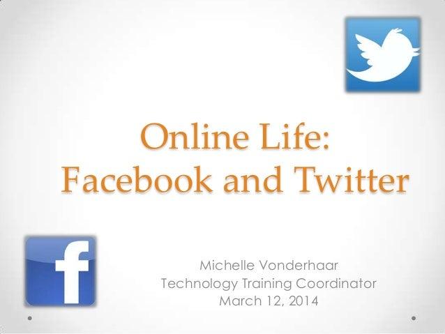 Online Life: Facebook and Twitter Michelle Vonderhaar Technology Training Coordinator March 12, 2014