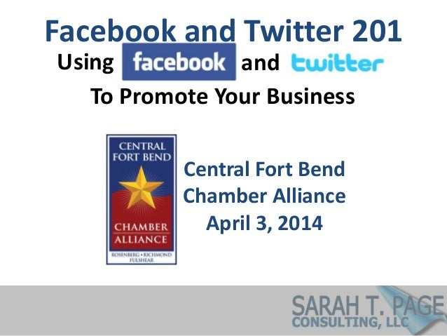 Facebook and Twitter 201 Central Fort Bend Chamber Alliance April 3, 2014 Using and To Promote Your Business